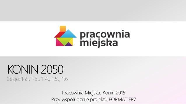 KONIN 2050 Sesje: 1.2., 1.3., 1.4., 1.5., 1.6 Pracownia Miejska, Konin 2015 Przy współudziale projektu FORMAT FP7