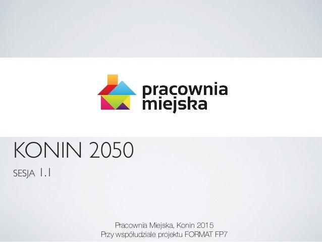 KONIN 2050 SESJA 1.1 Pracownia Miejska, Konin 2015 Przy współudziale projektu FORMAT FP7