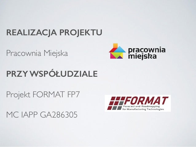 REALIZACJA PROJEKTU Pracownia Miejska  PRZY WSPÓŁUDZIALE Projekt FORMAT FP7   MC IAPP GA286305