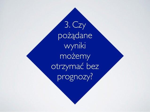 3. Czy pożądane wyniki możemy otrzymać bez prognozy?