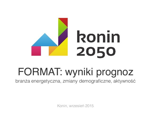 FORMAT: wyniki prognoz branża energetyczna, zmiany demograficzne, aktywność Konin, wrzesień 2015
