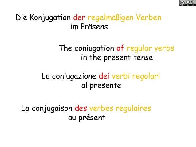 Die Konjugation der regelmäßigen Verben im Präsens The coniugation of regular verbs in the present tense La coniugazione d...