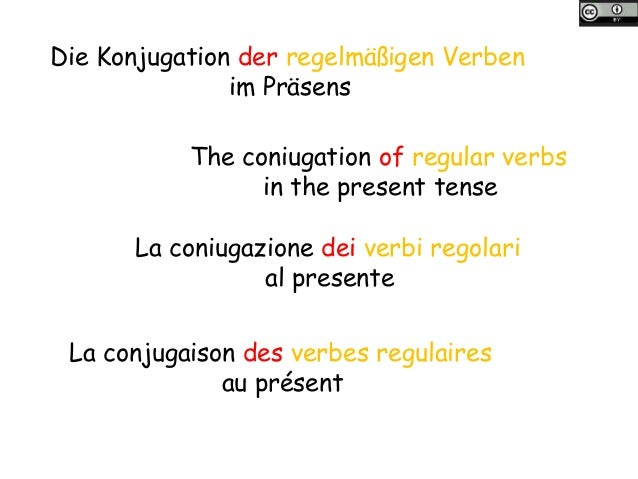 Die Konjugation der regelmäßigen Verben im Präsens The coniugation of regular verbs in the present tense La coniugazione d...