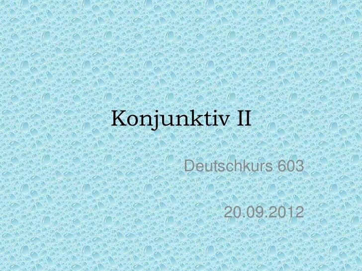Konjunktiv II      Deutschkurs 603          20.09.2012