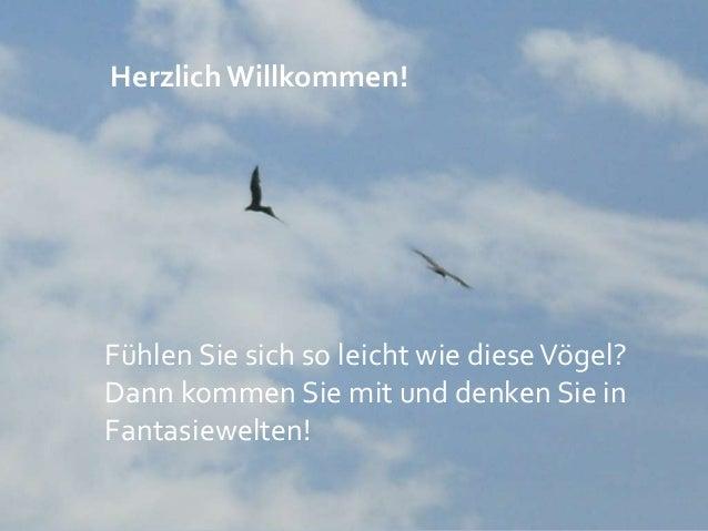 Herzlich Willkommen! Fühlen Sie sich so leicht wie dieseVögel? Dann kommen Sie mit und denken Sie in Fantasiewelten!