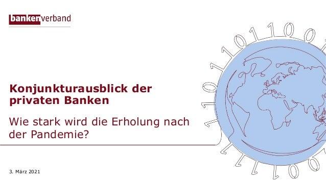 Konjunkturausblick der privaten Banken Wie stark wird die Erholung nach der Pandemie? 3. März 2021