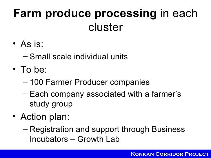 Farm produce processing in each            cluster• As is:  – Small scale individual units• To be:  – 100 Farmer Producer ...