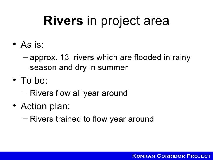 Rivers in project area• As is:  – approx. 13 rivers which are flooded in rainy    season and dry in summer• To be:  – Rive...