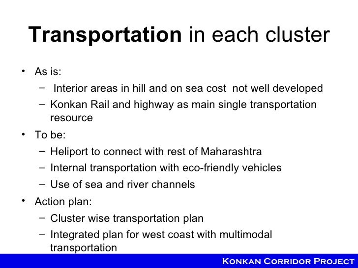 Transportation in each cluster• As is:   – Interior areas in hill and on sea cost not well developed   – Konkan Rail and h...