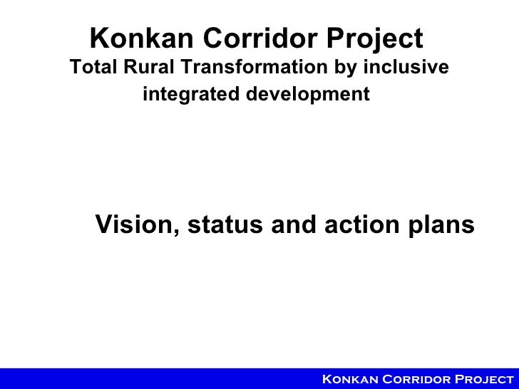 Konkan Corridor ProjectTotal Rural Transformation by inclusive       integrated development  Vision, status and action pla...