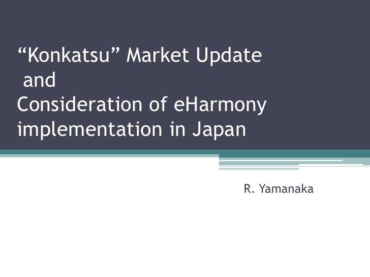 """Konkatsu""MarketUpdate andConsideration of eHarmony implementation in Japan<br />R. Yamanaka<br />"