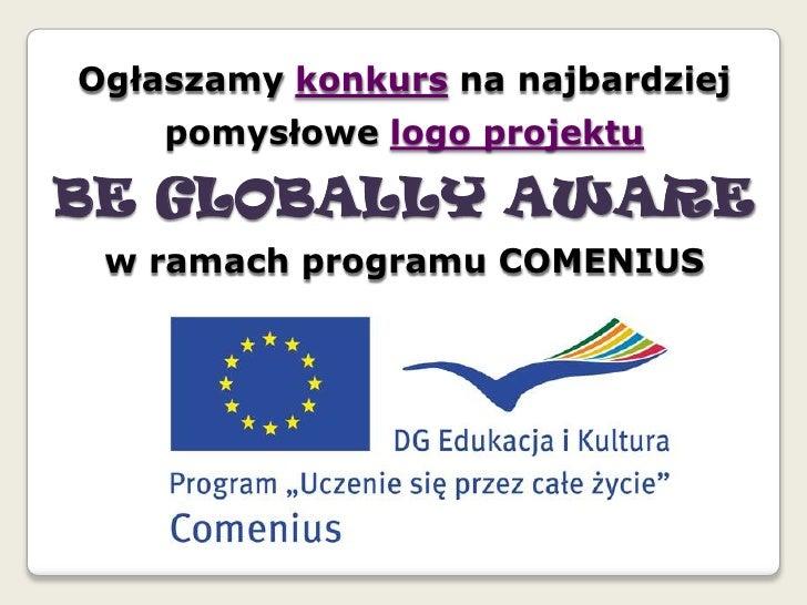Ogłaszamy konkurs na najbardziej pomysłowe logo projektu <br />BE GLOBALLY AWARE <br />w ramach programu COMENIUS<br />