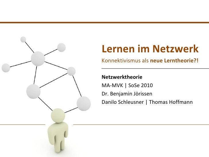 Lernen im NetzwerkKonnektivismus als neue Lerntheorie?!NetzwerktheorieMA-MVK | SoSe 2010Dr. Benjamin JörissenDanilo Schleu...