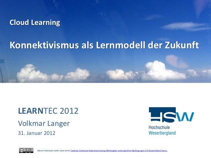 Cloud LearningKonnektivismus als Lernmodell der Zukunft  LEARNTEC 2012  Volkmar Langer  31. Januar 2012         Dieser Fol...