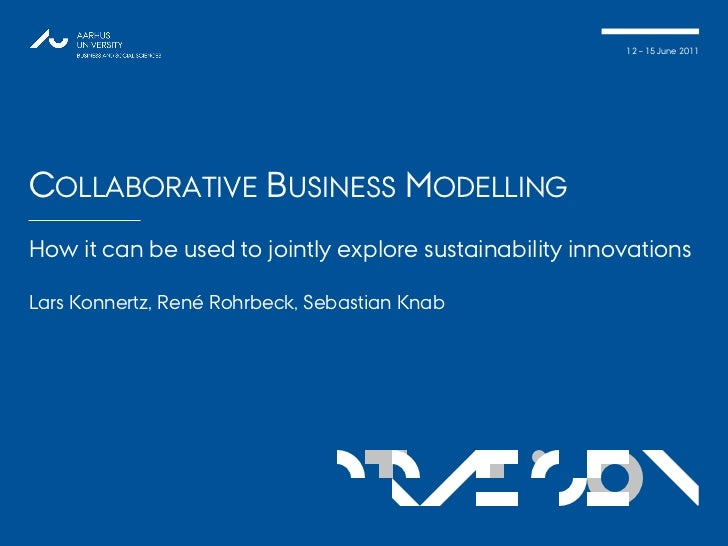 12 – 15 June 2011COLLABORATIVE BUSINESS MODELLINGHow it can be used to jointly explore sustainability innovationsLars Konn...