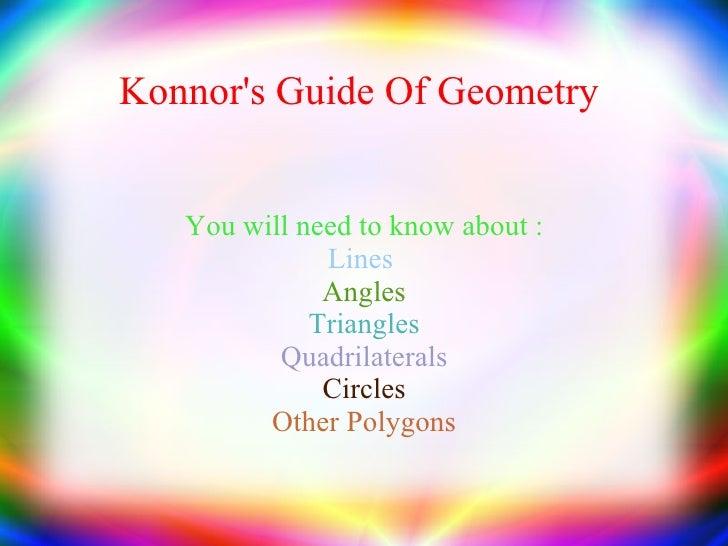 Konnor's Guide Of Geometry  <ul><ul><li>You will need to know about : </li></ul></ul><ul><ul><li>Lines  </li></ul></ul><ul...
