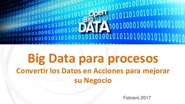 Big Data para procesos Convertir los Datos en Acciones para mejorar su Negocio Febrero 2017