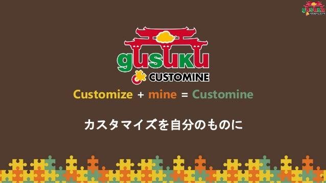 4 Customize + mine = Customine カスタマイズを自分のものに