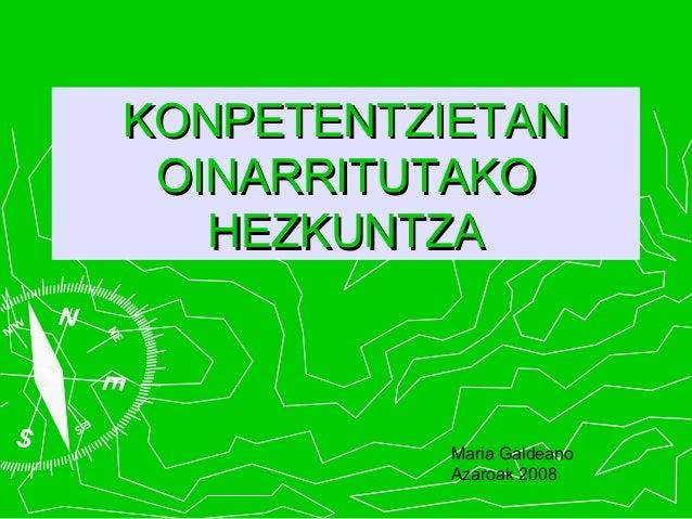 KONPETENTZIETANKONPETENTZIETAN OINARRITUTAKOOINARRITUTAKO HEZKUNTZAHEZKUNTZA Maria Galdeano Azaroak 2008