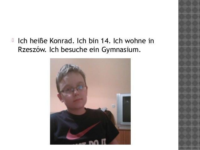  Ich heiße Konrad. Ich bin 14. Ich wohne in Rzeszów. Ich besuche ein Gymnasium.