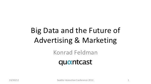 Big Data and the Future of            Advertising & Marketing                 Konrad Feldman10/30/12          Seattle Inte...