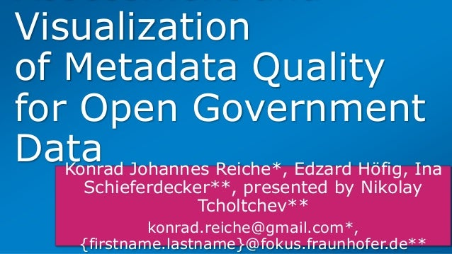 Visualization of Metadata Quality for Open Government DataKonrad Johannes Reiche*, Edzard Höfig, Ina Schieferdecker**, pre...