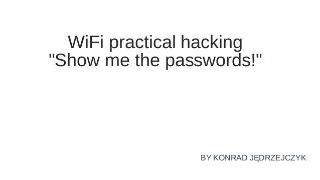 """WiFi practical hacking """"Show me the passwords!"""" BY KONRAD JĘDRZEJCZYK"""