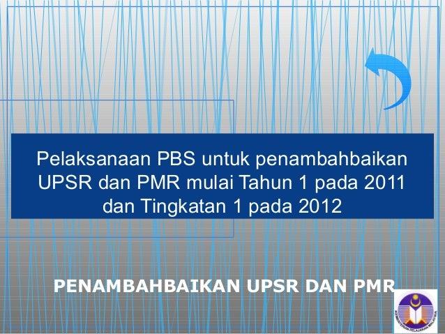 Pelaksanaan PBS untuk penambahbaikanUPSR dan PMR mulai Tahun 1 pada 2011       dan Tingkatan 1 pada 2012 PENAMBAHBAIKAN UP...