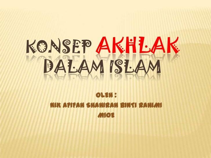 KONSEP AKHLAKDALAM ISLAM<br />OLEH : <br />NIK AFIFAH SHAHIRAH BINTI RAHIMI<br />M10E<br />