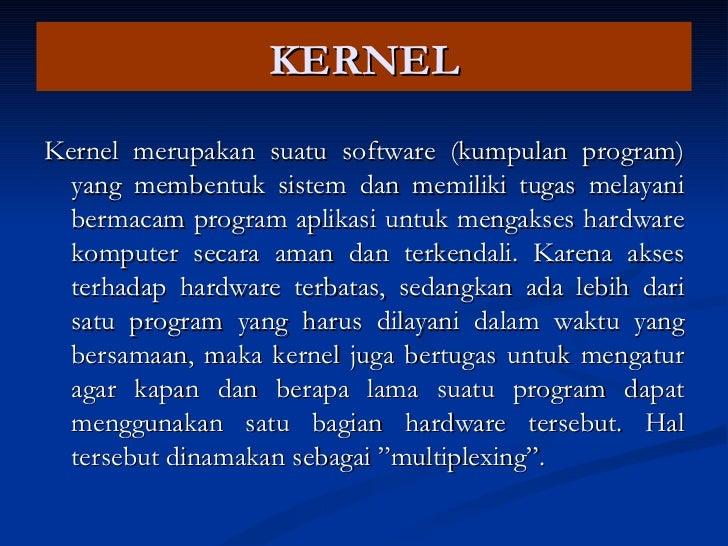 KERNEL <ul><li>Kernel merupakan suatu software (kumpulan program) yang membentuk sistem dan memiliki tugas melayani bermac...