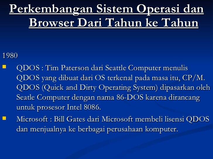 <ul><li>Perkembangan Sistem Operasi dan Browser Dari Tahun ke Tahun </li></ul><ul><li>1980 </li></ul><ul><li>QDOS : Tim Pa...