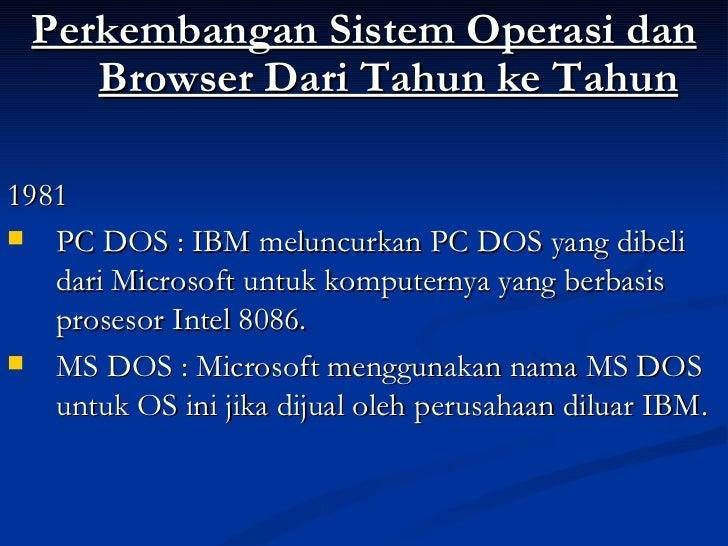 <ul><li>Perkembangan Sistem Operasi dan Browser Dari Tahun ke Tahun </li></ul><ul><li>1981 </li></ul><ul><li>PC DOS : IBM ...