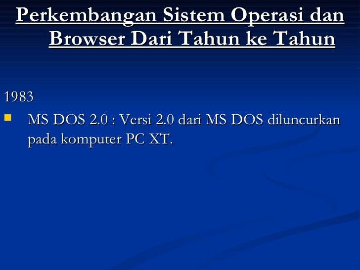 <ul><li>Perkembangan Sistem Operasi dan Browser Dari Tahun ke Tahun </li></ul><ul><li>1983 </li></ul><ul><li>MS DOS 2.0 : ...