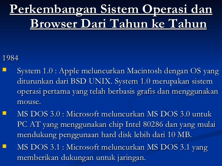 <ul><li>Perkembangan Sistem Operasi dan Browser Dari Tahun ke Tahun </li></ul><ul><li>1984 </li></ul><ul><li>System 1.0 : ...