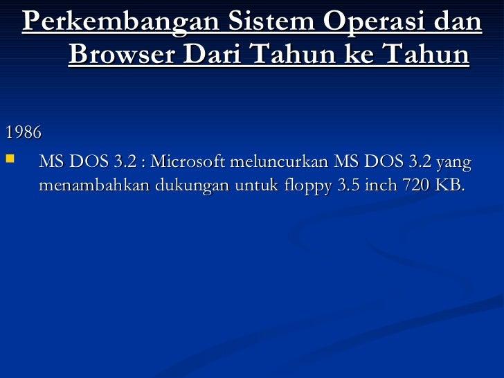 <ul><li>Perkembangan Sistem Operasi dan Browser Dari Tahun ke Tahun </li></ul><ul><li>1986 </li></ul><ul><li>MS DOS 3.2 : ...
