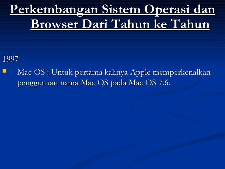 <ul><li>Perkembangan Sistem Operasi dan Browser Dari Tahun ke Tahun </li></ul><ul><li>1997 </li></ul><ul><li>Mac OS : Untu...