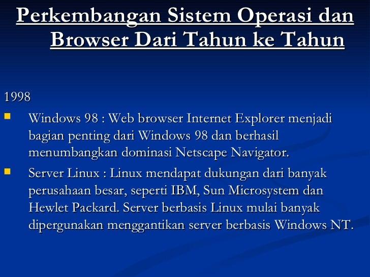<ul><li>Perkembangan Sistem Operasi dan Browser Dari Tahun ke Tahun </li></ul><ul><li>1998 </li></ul><ul><li>Windows 98 : ...