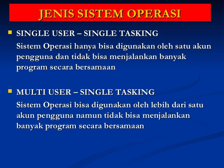 JENIS SISTEM OPERASI <ul><li>SINGLE USER – SINGLE TASKING </li></ul><ul><li>Sistem Operasi hanya bisa digunakan oleh satu ...