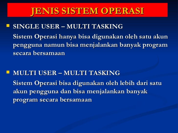 JENIS SISTEM OPERASI <ul><li>SINGLE USER – MULTI TASKING </li></ul><ul><li>Sistem Operasi hanya bisa digunakan oleh satu a...
