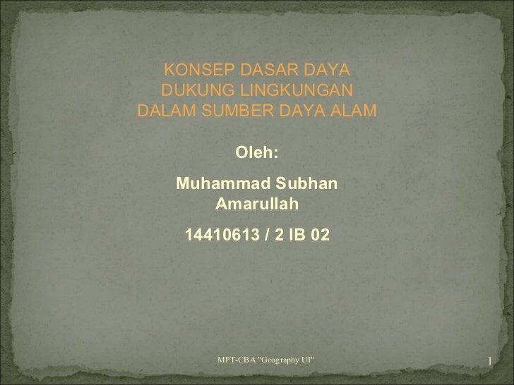 """MPT-CBA """"Geography UI""""  KONSEP DASAR DAYA DUKUNG LINGKUNGAN DALAM SUMBER DAYA ALAM Oleh: Muhammad Subhan Amarull..."""