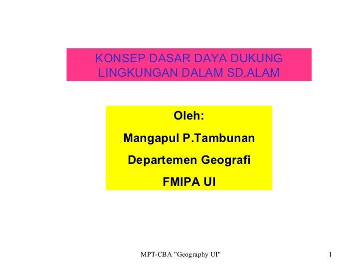 """MPT-CBA """"Geography UI""""  KONSEP DASAR DAYA DUKUNG LINGKUNGAN DALAM SD.ALAM Oleh: Mangapul P.Tambunan Departemen G..."""