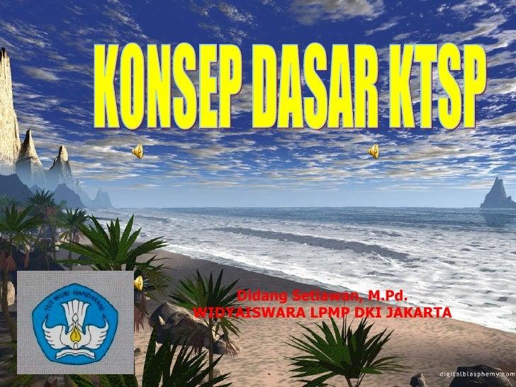 KONSEP DASAR KTSP Didang Setiawan, M.Pd. WIDYAISWARA LPMP DKI JAKARTA