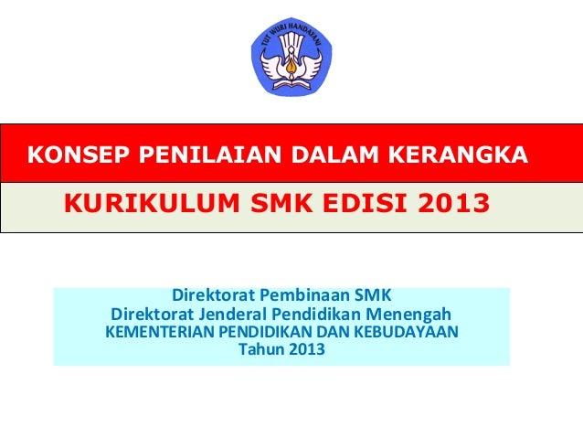 KONSEP PENILAIAN DALAM KERANGKAKURIKULUM SMK EDISI 2013Direktorat Pembinaan SMKDirektorat Jenderal Pendidikan MenengahKEME...