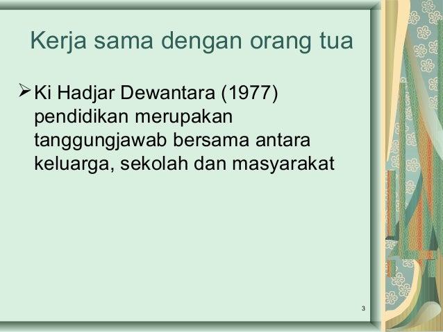 Kerja sama dengan orang tua Ki Hadjar Dewantara (1977) pendidikan merupakan tanggungjawab bersama antara keluarga, sekola...