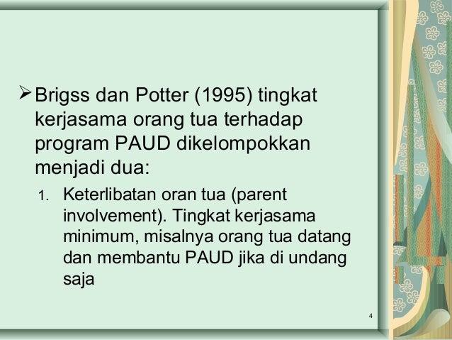 Brigss dan Potter (1995) tingkat kerjasama orang tua terhadap program PAUD dikelompokkan menjadi dua: 1. Keterlibatan ora...