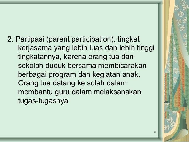 2. Partipasi (parent participation), tingkat kerjasama yang lebih luas dan lebih tinggi tingkatannya, karena orang tua dan...