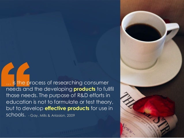 """- Gay, Mills & Ariasian, 2009 """"… is the process of researching consumer needs and the developing products to fullfil those..."""