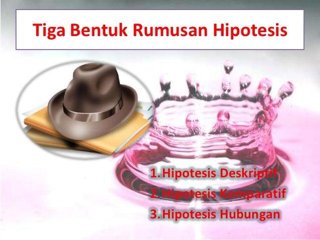 Tiga Bentuk Rumusan Hipotesis             1.Hipotesis Deskriptif             2.Hipotesis Komparatif             3.Hipotesi...