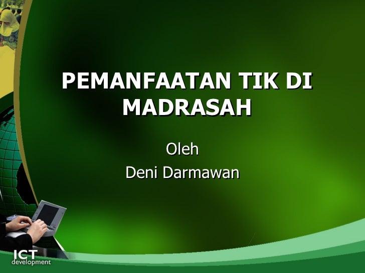 PEMANFAATAN TIK DI MADRASAH <ul><li>Oleh </li></ul><ul><li>Deni Darmawan </li></ul>