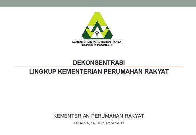 KEMENTERIAN PERUMAHAN RAKYATJAKARTA, 14 SEPTember 2011DEKONSENTRASILINGKUP KEMENTERIAN PERUMAHAN RAKYAT